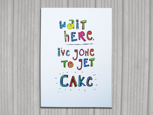 Wait here I've gone to get cake print